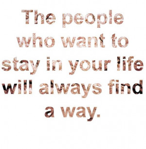 The People Who Want To Stay In Your Life Will Always Find A Way: Quote ...