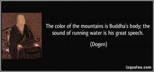 ... Buddha's body; the sound of running water is his great speech. - Dogen