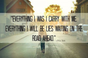 ... carry with me. everything i will be lies waiting on the road ahead