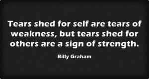 Tears shed for self are tears of weakness, but tears shed for others ...