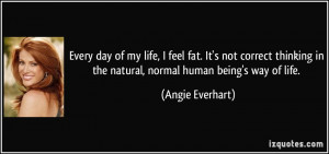 Every day of my life, I feel fat. It's not correct thinking in the ...