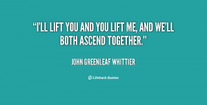 quote-John-Greenleaf-Whittier-ill-lift-you-and-you-lift-me-146177.png