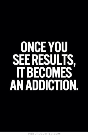 Once you see results, it becomes an addiction Picture Quote #1