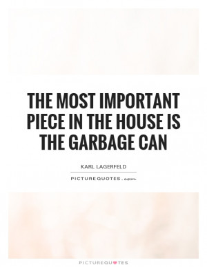 ... most important piece in the house is the garbage can Picture Quote #1