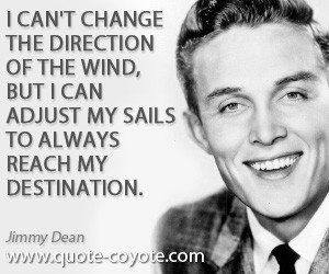 can't change the direction of the wind, but I can adjust my sails to ...