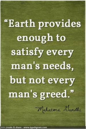 Earth provides enough to satisfy every man's needs, but not every man ...