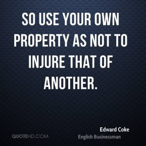 Edward Coke - So use your own property as not to injure that of ...