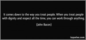 ... dignity and respect all the time, you can work through anything