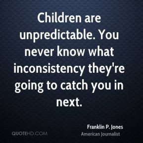 Children are unpredictable. You never know what inconsistency they're ...