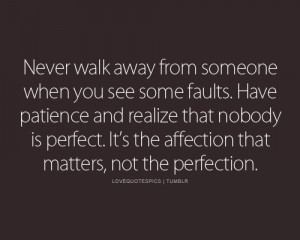 Never walk away from someone when you see some faults. Have patience ...