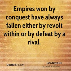 Empires won by conquest have always fallen either by revolt within or ...