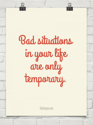 Bad situations in your life are only temporary. #412589 - Behappy.me