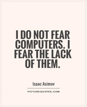 do not fear computers. I fear the lack of them Picture Quote #1