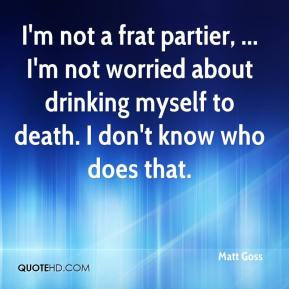 Matt Goss - I'm not a frat partier, ... I'm not worried about drinking ...