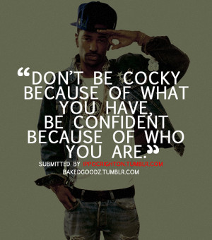 Don't be cocky because of what you have, be confident because of who ...
