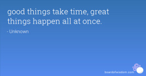 good things take time, great things happen all at once.