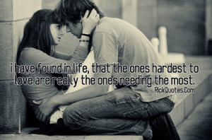Love Quotes | I Have Found In Life, That The Ones Hardest To Love Are ...