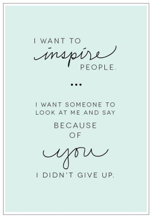 want-to-inspire-people.-I-want-someone-to-look-at-me-and-say-because ...