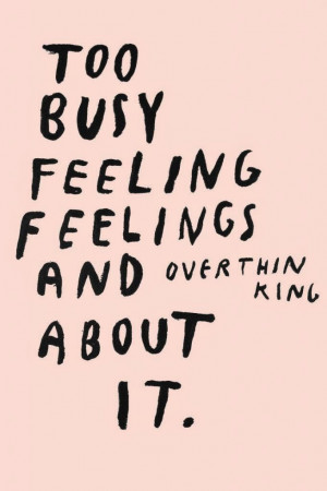... Feeling-Feelings-And-Overthinking-About-It-Quote-Print-Via-Wasted-Rita
