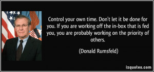Control your own time. Don't let it be done for you. If you are ...