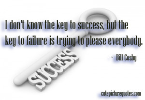 ... the key to failure is trying to please everybody. ~ Bill Cosby Quotes