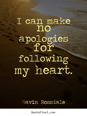 Love quote - I can make no apologies for following my heart.