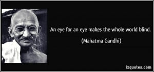 An eye for an eye makes the whole world blind. - Mahatma Gandhi