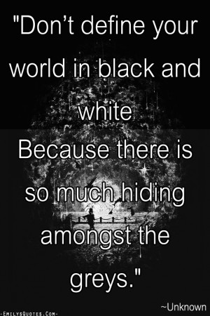 Don't define your world in black and white Because there is so much ...