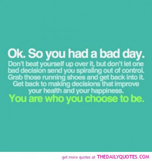 so-you-had-a-bad-day-you-are-who-you-choose-to-be-life-quotes-sayings ...