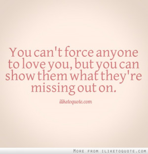 You can't force anyone to love you, but you can show them what they're ...