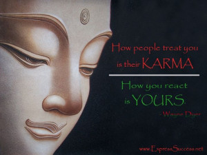 ... you is their KARMA. How you REACT is yours. – Wayne Dyer #quote
