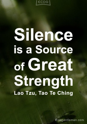 ... Quotes - Silence is a source of great strength - Lao Tzu Tao Te Ching