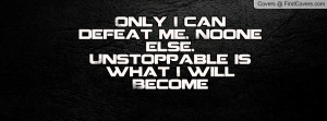 only i can defeat me. noone else. unstoppable is what i will become ...