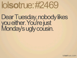 Dear Tuesday, nobody likes you either. You're just Monday's ugly ...