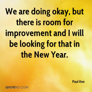 We are doing okay, but there is room for improvement and I will be ...