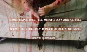 Some people will tell me I'm crazy, and I'll tell them thats the only ...