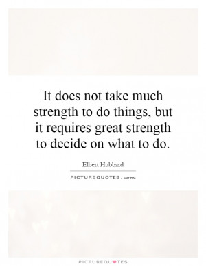 to do things but it requires great strength to decide on what to do