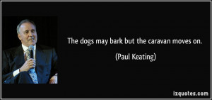 The dogs may bark but the caravan moves on. - Paul Keating