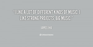 like a lot of different kinds of music. I like strong projects, big ...