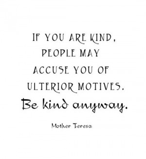 If you are kind, people may accuse you of ulterior motives. Be kind ...
