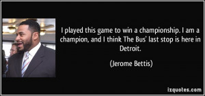 ... , and I think The Bus' last stop is here in Detroit. - Jerome Bettis