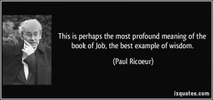 ... meaning of the book of Job, the best example of wisdom. - Paul Ricoeur