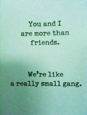 you and i are more than friends. we're like a really small gang ...