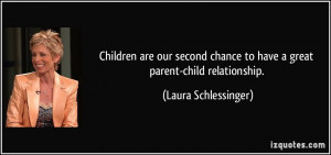 ... chance to have a great parent-child relationship. - Laura Schlessinger