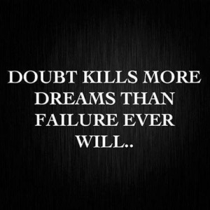 Fear doubt not failure...