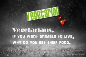 Vegetarians, if you want animals to live, why do you eat their food.