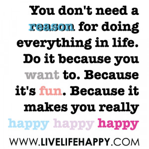 You don't need a reason for doing everything in life. Do it because ...