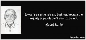 So war is an extremely sad business, because the majority of people ...