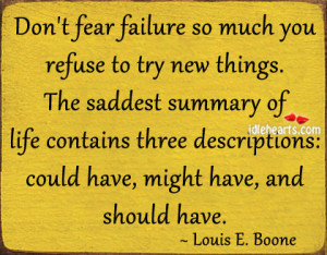 Don't fear failure so much you refuse to try new things.