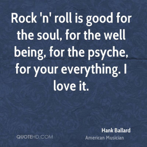 Rock 'n' roll is good for the soul, for the well being, for the psyche ...